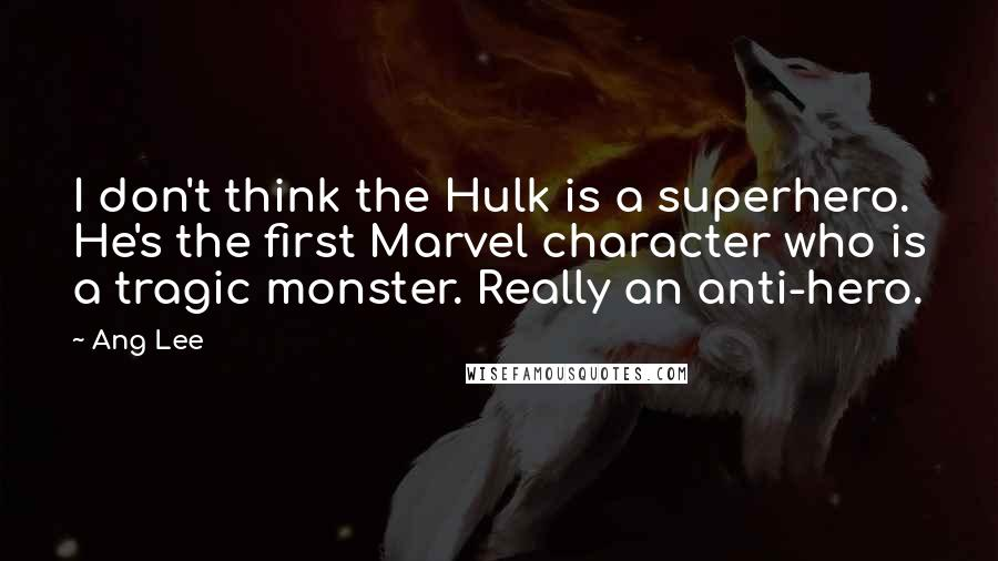 Ang Lee quotes: I don't think the Hulk is a superhero. He's the first Marvel character who is a tragic monster. Really an anti-hero.