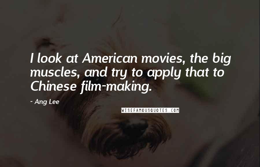 Ang Lee quotes: I look at American movies, the big muscles, and try to apply that to Chinese film-making.