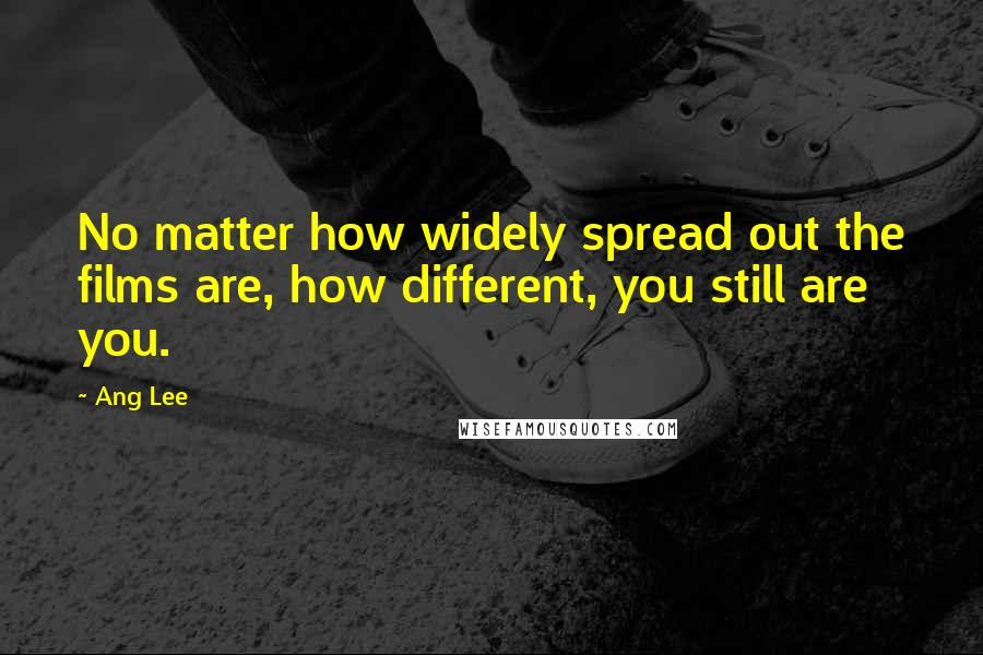 Ang Lee quotes: No matter how widely spread out the films are, how different, you still are you.