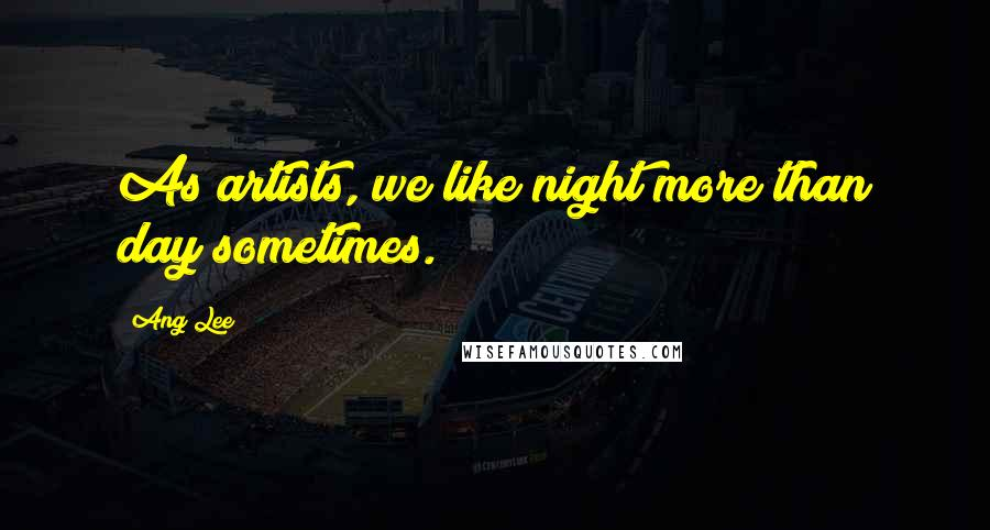 Ang Lee quotes: As artists, we like night more than day sometimes.