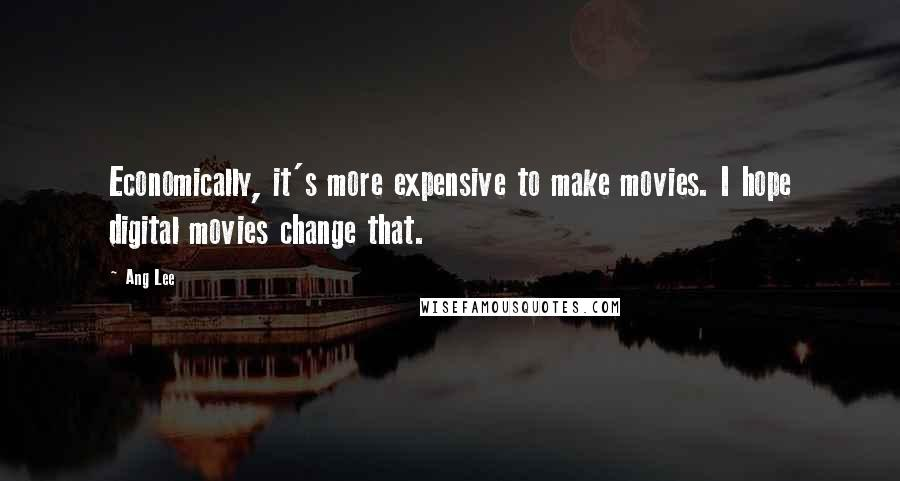 Ang Lee quotes: Economically, it's more expensive to make movies. I hope digital movies change that.