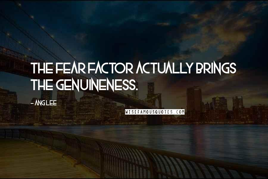 Ang Lee quotes: The fear factor actually brings the genuineness.