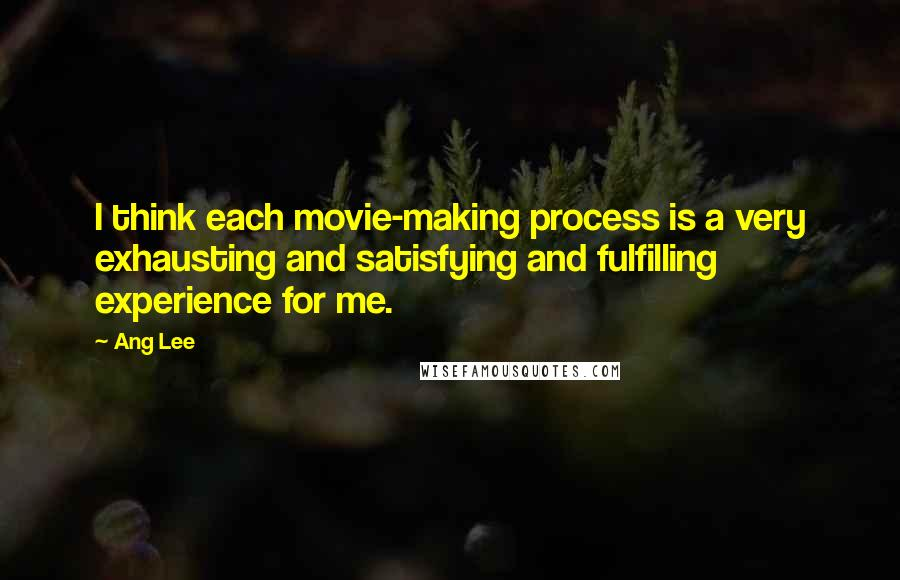 Ang Lee quotes: I think each movie-making process is a very exhausting and satisfying and fulfilling experience for me.