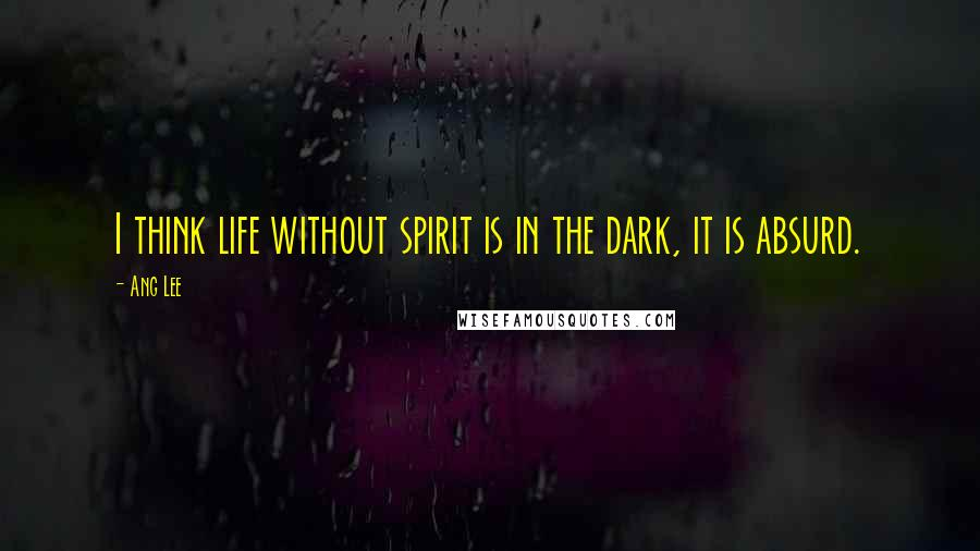 Ang Lee quotes: I think life without spirit is in the dark, it is absurd.