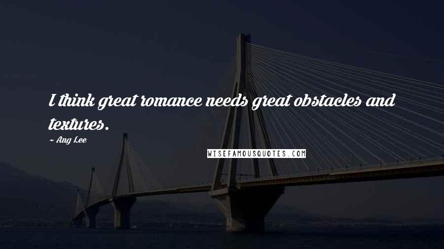 Ang Lee quotes: I think great romance needs great obstacles and textures.
