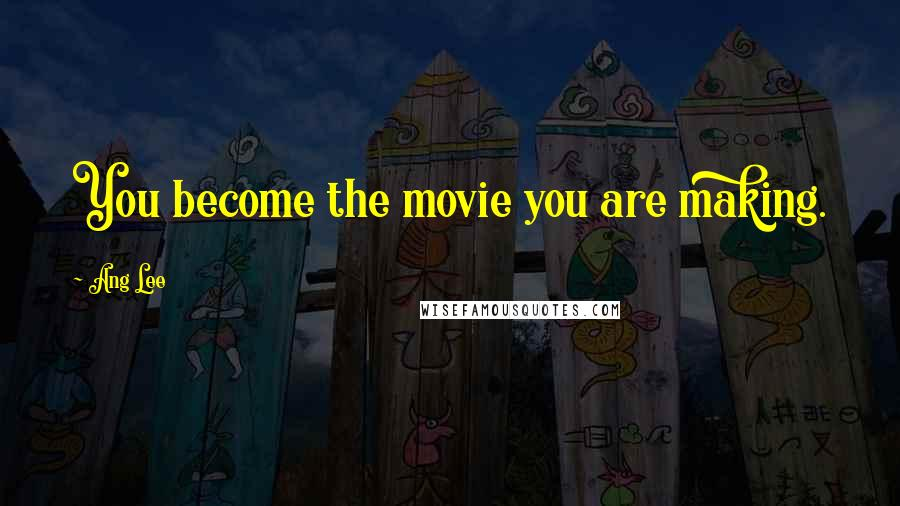 Ang Lee quotes: You become the movie you are making.