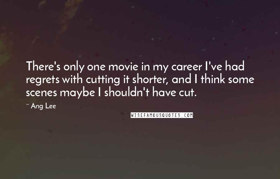 Ang Lee quotes: There's only one movie in my career I've had regrets with cutting it shorter, and I think some scenes maybe I shouldn't have cut.