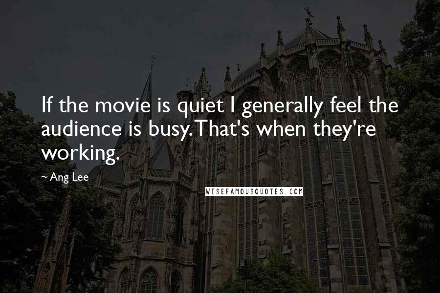 Ang Lee quotes: If the movie is quiet I generally feel the audience is busy. That's when they're working.