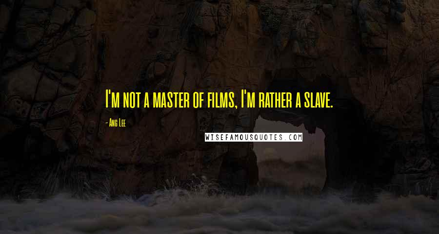 Ang Lee quotes: I'm not a master of films, I'm rather a slave.