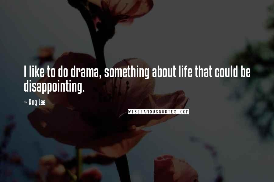 Ang Lee quotes: I like to do drama, something about life that could be disappointing.