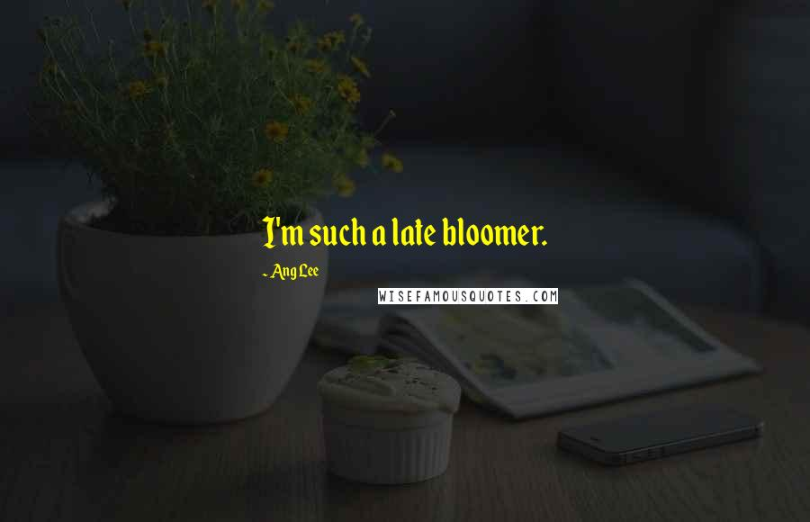 Ang Lee quotes: I'm such a late bloomer.