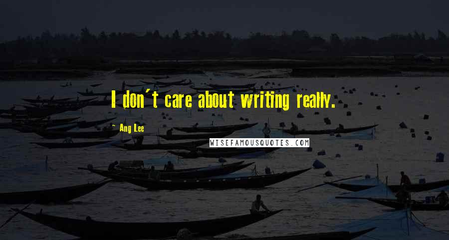 Ang Lee quotes: I don't care about writing really.