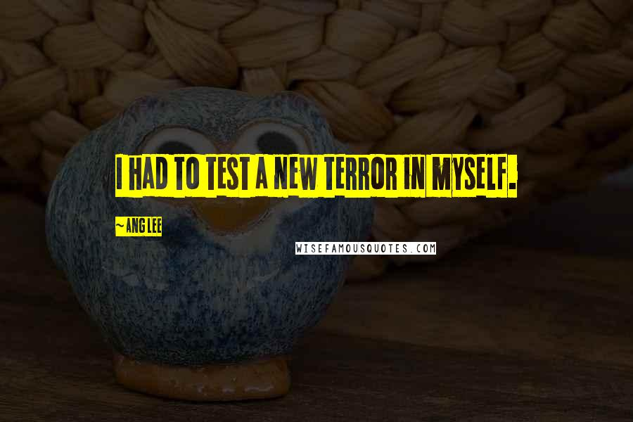 Ang Lee quotes: I had to test a new terror in myself.