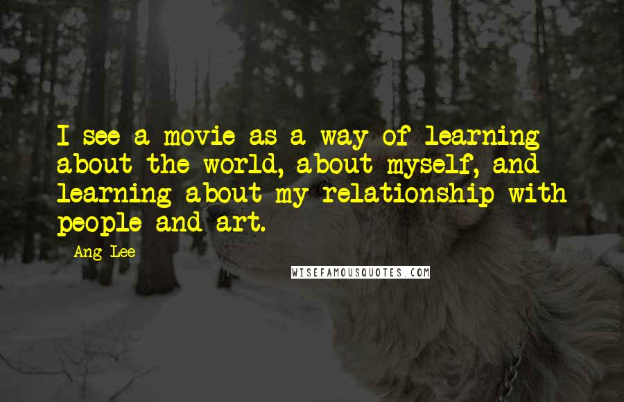 Ang Lee quotes: I see a movie as a way of learning about the world, about myself, and learning about my relationship with people and art.