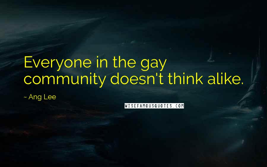 Ang Lee quotes: Everyone in the gay community doesn't think alike.