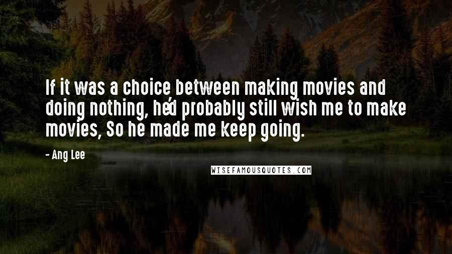 Ang Lee quotes: If it was a choice between making movies and doing nothing, he'd probably still wish me to make movies, So he made me keep going.