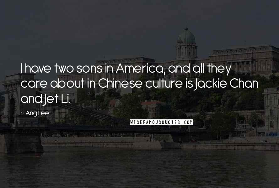 Ang Lee quotes: I have two sons in America, and all they care about in Chinese culture is Jackie Chan and Jet Li.