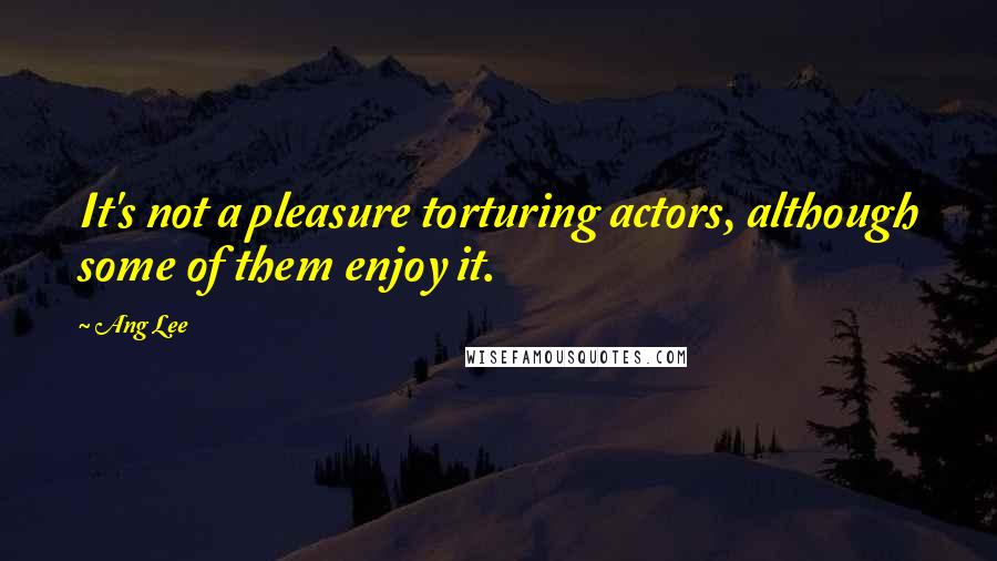Ang Lee quotes: It's not a pleasure torturing actors, although some of them enjoy it.