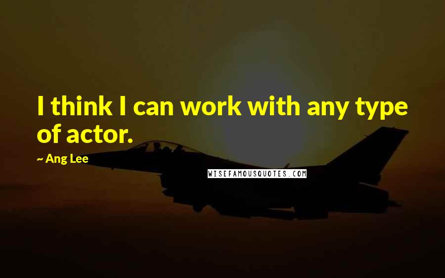 Ang Lee quotes: I think I can work with any type of actor.