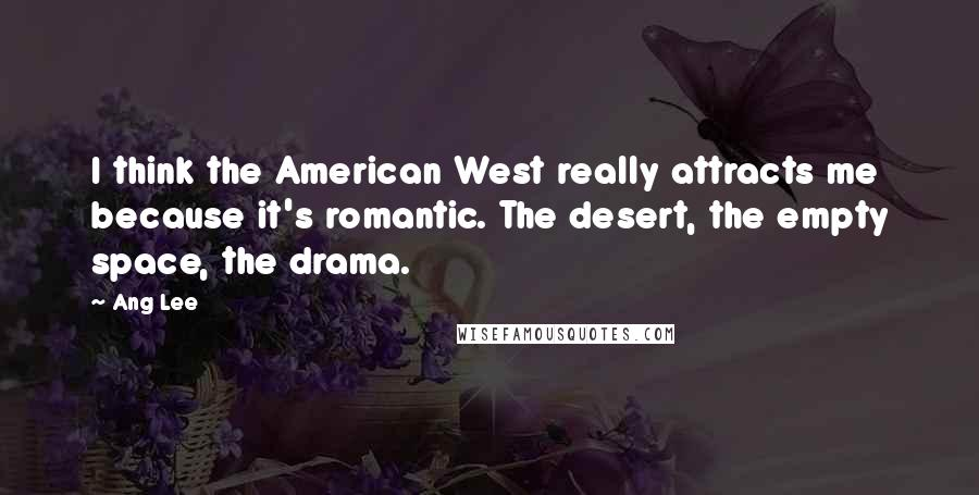 Ang Lee quotes: I think the American West really attracts me because it's romantic. The desert, the empty space, the drama.