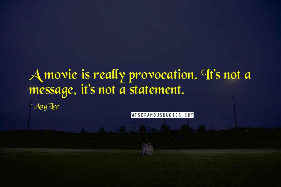 Ang Lee quotes: A movie is really provocation. It's not a message, it's not a statement.
