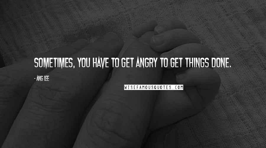Ang Lee quotes: Sometimes, you have to get angry to get things done.