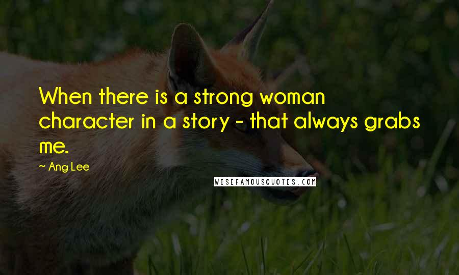 Ang Lee quotes: When there is a strong woman character in a story - that always grabs me.