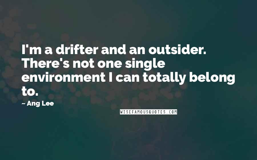 Ang Lee quotes: I'm a drifter and an outsider. There's not one single environment I can totally belong to.