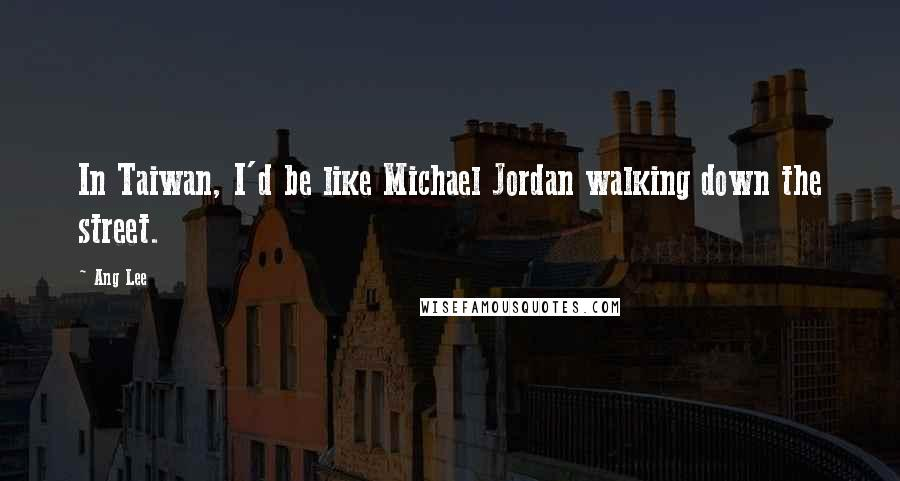 Ang Lee quotes: In Taiwan, I'd be like Michael Jordan walking down the street.