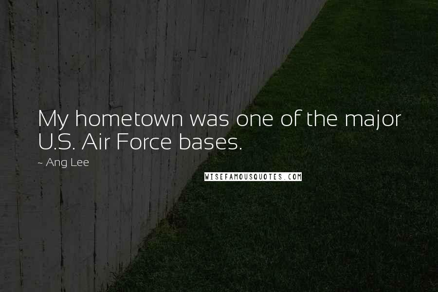 Ang Lee quotes: My hometown was one of the major U.S. Air Force bases.