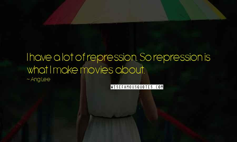 Ang Lee quotes: I have a lot of repression. So repression is what I make movies about.
