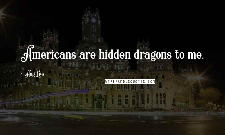 Ang Lee quotes: Americans are hidden dragons to me.