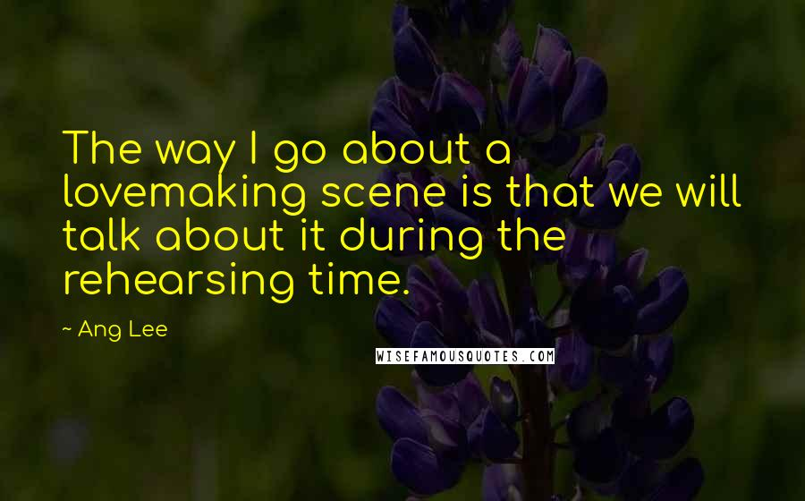 Ang Lee quotes: The way I go about a lovemaking scene is that we will talk about it during the rehearsing time.