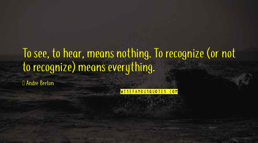 Ang Nakaraan Quotes By Andre Breton: To see, to hear, means nothing. To recognize