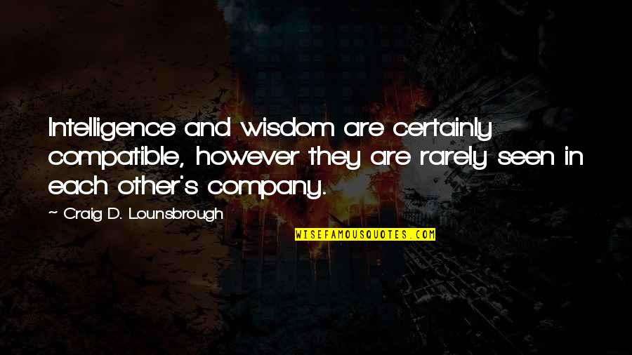 Ang Nakaraan Quotes By Craig D. Lounsbrough: Intelligence and wisdom are certainly compatible, however they