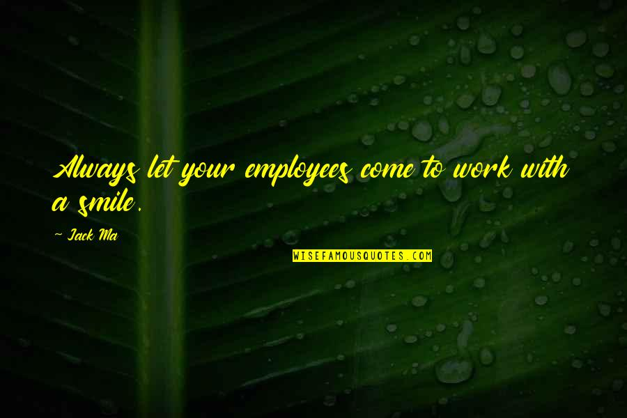 Ang Nakaraan Quotes By Jack Ma: Always let your employees come to work with