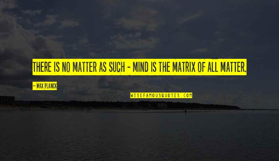 Ang Nakaraan Quotes By Max Planck: There is no matter as such - mind