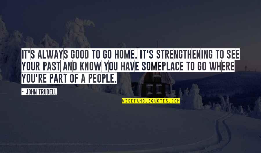 Ang Pagiging Maganda Quotes By John Trudell: It's always good to go home. It's strengthening