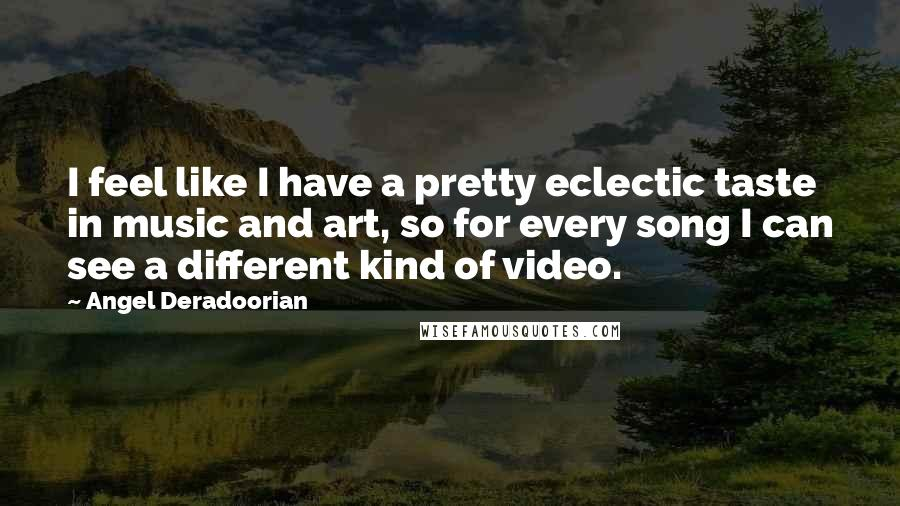 Angel Deradoorian quotes: I feel like I have a pretty eclectic taste in music and art, so for every song I can see a different kind of video.
