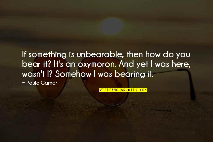 Angel Falls Quotes By Paula Garner: If something is unbearable, then how do you