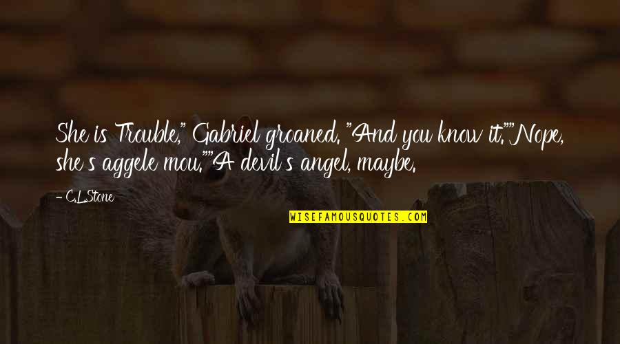 "Angel Gabriel Quotes By C.L.Stone: She is Trouble,"" Gabriel groaned. ""And you know"
