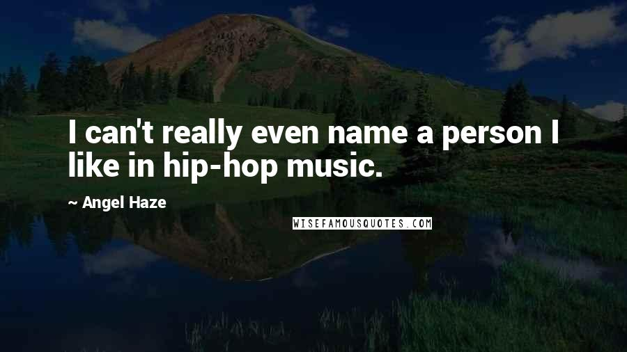 Angel Haze quotes: I can't really even name a person I like in hip-hop music.