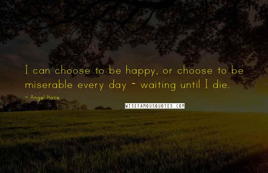 Angel Haze quotes: I can choose to be happy, or choose to be miserable every day - waiting until I die.