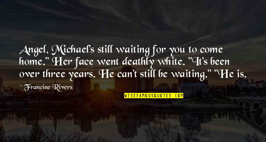Angel In White Quotes By Francine Rivers: Angel, Michael's still waiting for you to come