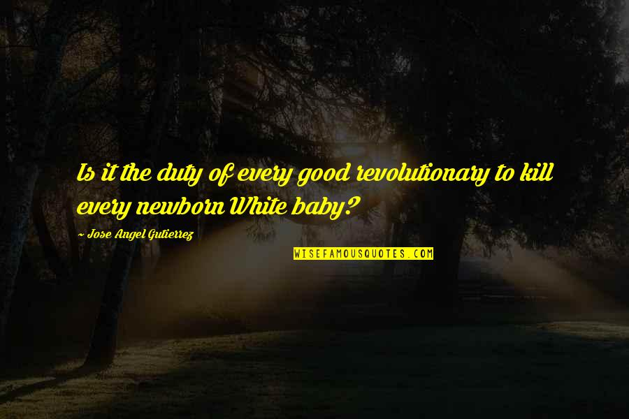 Angel In White Quotes By Jose Angel Gutierrez: Is it the duty of every good revolutionary