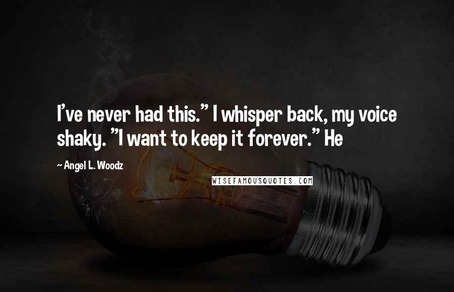 """Angel L. Woodz quotes: I've never had this."""" I whisper back, my voice shaky. """"I want to keep it forever."""" He"""