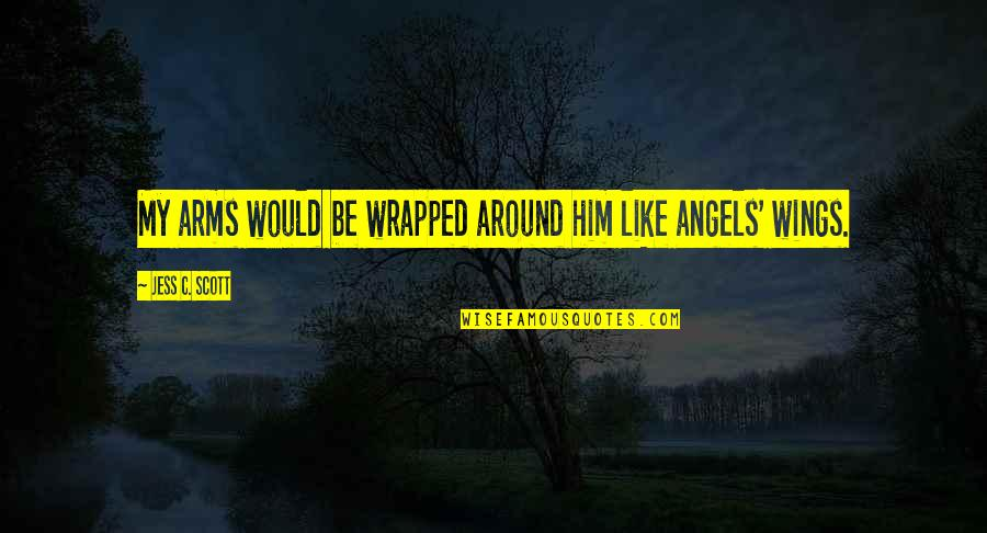 Angel Protector Quotes By Jess C. Scott: My arms would be wrapped around him like