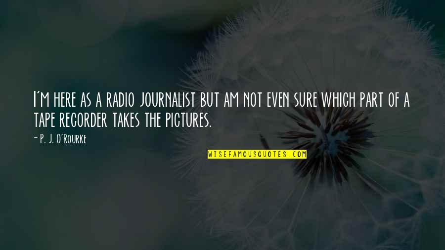 Angel Protector Quotes By P. J. O'Rourke: I'm here as a radio journalist but am