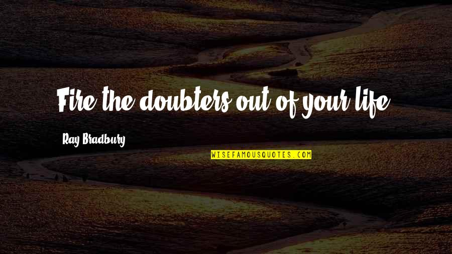 Angel Protector Quotes By Ray Bradbury: Fire the doubters out of your life.