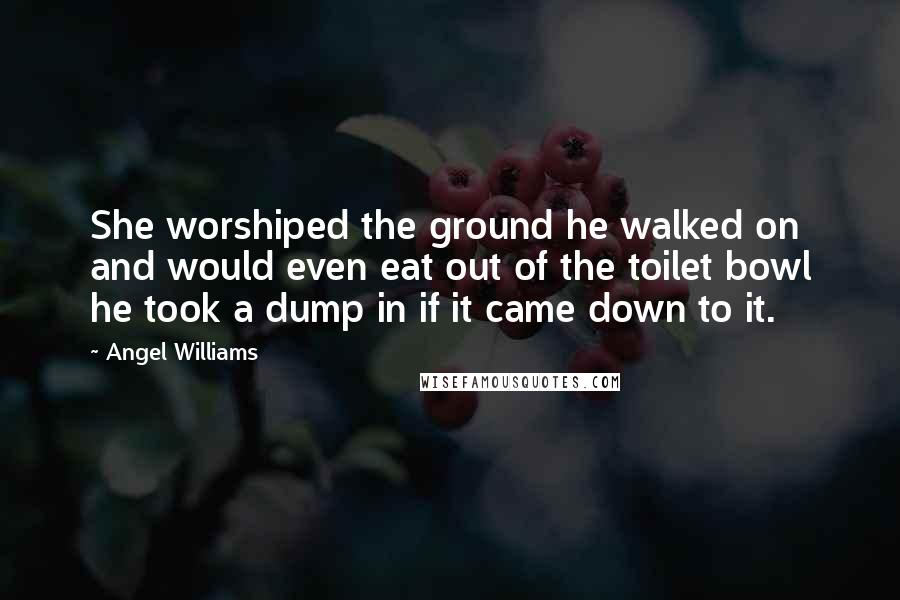 Angel Williams quotes: She worshiped the ground he walked on and would even eat out of the toilet bowl he took a dump in if it came down to it.